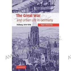 The Great War and Urban Life in Germany, Freiburg, 1914-1918 by Roger Chickering, 9780521109772.