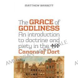 The Grace of Godliness, An Introduction to Doctrine and Piety in the Canons of Dort by Matthew Barrett, 9781894400527.