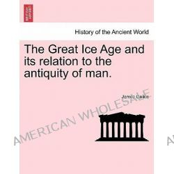 The Great Ice Age and Its Relation to the Antiquity of Man. by James Geikie, 9781241528140.
