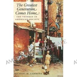 The Greatest Generation Comes Home, The Veteran in American Society by Michael D. Gambone, 9781585444885.