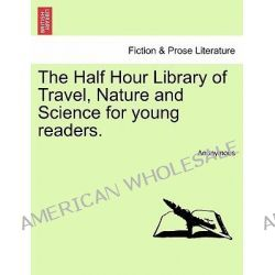 The Half Hour Library of Travel, Nature and Science for Young Readers. by Anonymous, 9781241350529.