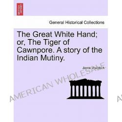 The Great White Hand; Or, the Tiger of Cawnpore. a Story of the Indian Mutiny. by Joyce Muddock, 9781241582968.