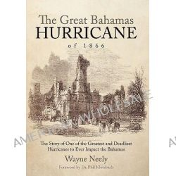 The Great Bahamas Hurricane of 1866, The Story of One of the Greatest and Deadliest Hurricanes to Ever Impact the Bahamas by Wayne Neely, 9781462011025.