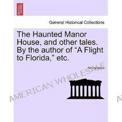 "The Haunted Manor House, and Other Tales. by the Author of ""A Flight to Florida,"" Etc. by Anonymous, 9781241379643."