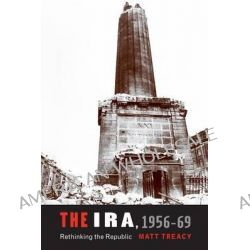 The IRA 1956-69, Rethinking the Republic by Matt Treacy, 9780719091209.