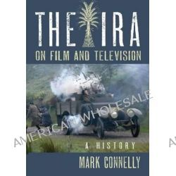 The IRA on Film and Television, A History by Mark Connelly, 9780786447367.