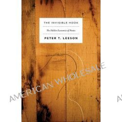The Invisible Hook, The Hidden Economics of Pirates by Peter T. Leeson, 9780691150093.