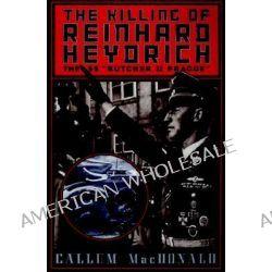 The Killing of Reinhard Heydrich, The SS 'Butcher of Prague' by Callum Macdonald, 9780306808609.