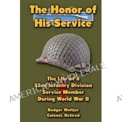 The Honor of His Service, The Life of a 32nd Infantry Division Service Member During World War II by Rodger Woltjer, 9781479240494.