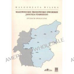 Mazowieckie środowisko dworskie Janusza Starszego. Studium społeczne - Małgorzata Wilska