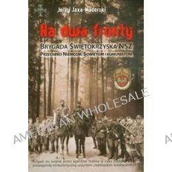 Na dwa fronty. Brygada Świętokrzyska NSZ. Przeciwko Niemcom, Sowietom i komunistom - Jerzy Jaxa-Maderski