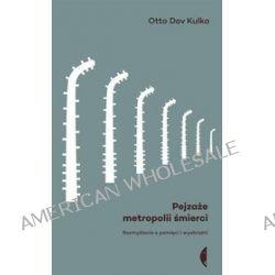 Pejzaże metropolii śmierci. Rozmyślania o pamięci i wyobraźni - Otto Dov Kulka