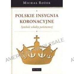 Polskie insygnia koronacyjne. Symbole władzy państwowej - Michał Rożek