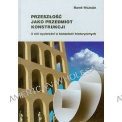 Przeszłość jako przedmiot konstrukcji - Marek Woźniak