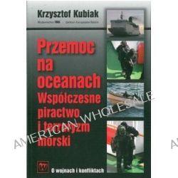 Przemoc na oceanach. Współczesne piractwo i terroryzm morski - Krzysztof Kubiak