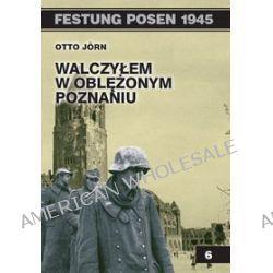 Walczyłem w oblężonym Poznaniu - Otto Jorn