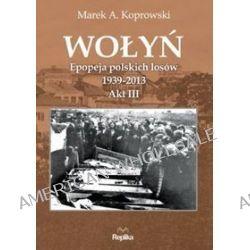Wołyń. Epopeja polskich losów 1939-2013. Akt III - Marek A. Koprowski
