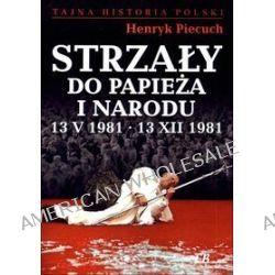 Strzały do Papieża i narodu 13 V 1981 - 13 XII 1981 - Henryk Piecuch