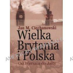 Wielka Brytania i Polska. Od Wersalu do Jałty - Jan M. Ciechanowski