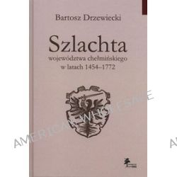 Szlachta województwa chełmińskiego w latach 1454-1772 - Bartosz Drzewiecki