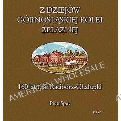 Z dziejów górnośląskiej kolei żelaznej. 160 lat linii Racibórz-Chałupki - Piotr Sput