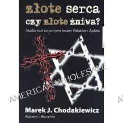 Złote serca czy złote żniwa? Studia nad wojennymi losami Polaków i Żydów - Chodakiewicz Marek