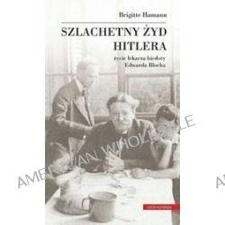 Szlachetny Żyd Hitlera. Życie lekarza biedoty Edwarda Blocha - Brigitte Hamann