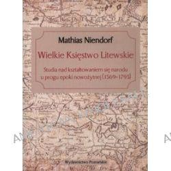 Wielkie Księstwo Litewskie. Studia nad kształtowaniem się narodu u progu epoki nowożytnej
