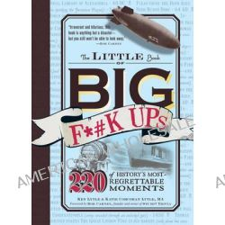 The Little Book of Big F*#k Ups, 220 of History's Most-Regrettable Moments by Ken Lytle, 9781440512520.