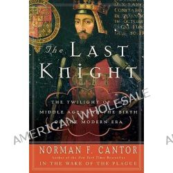 The Last Knight, The Twilight of the Middle Ages and the Birth of the Modern Era by Norman F Cantor, 9780060754037.