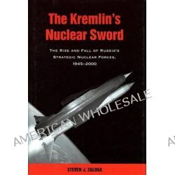 The Kremlin's Nuclear Sword, The Rise and Fall of Russia's Strategic Nuclear Forces 1945-2000 by Steven J. Zaloga, 9781588344847.