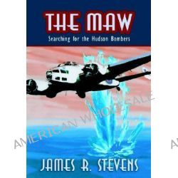 The Maw, Searching For The Hudson Bombers by James R. Stevens, 9781412063845.