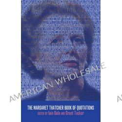 The Margaret Thatcher Book of Quotations by Grant Tucker, 9781849543835.