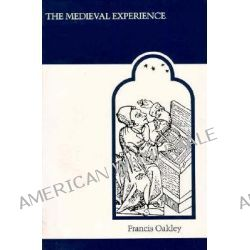 The Medieval Experience, Foundations of Western Cultural Singularity by Francis Oakley, 9780802067074.