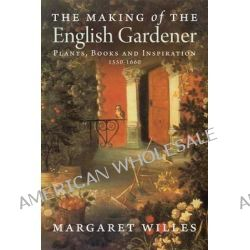 The Making of the English Gardener, Plants, Books and Inspiration, 1550-1660 by Margaret Willes, 9780300197266.
