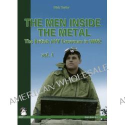The Men Inside the Metal: Volume 1, The British AFV Crewman in WW2 by Dick Taylor, 9788389450661.