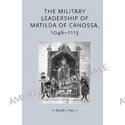 The Military Leadership of Matilda of Canossa, 1046-1115, 1046-1115 by David J. Hay, 9780719073595.