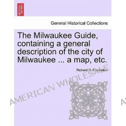 The Milwaukee Guide, Containing a General Description of the City of Milwaukee ... a Map, Etc. by Richard G Frackelton, 9781241437985.