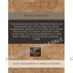 The Miraculous and Happie Vnion of England and Scotland by How Admirable Meanes It Is Effected; How Profitable to Both Nations, and How Free of Inconu by William Cornwallis, 9781240166756.