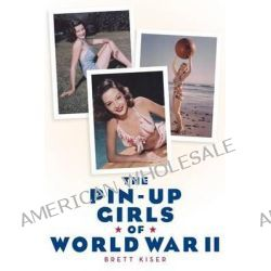 The Pin-Up Girls of World War II by Brett Kiser, 9781593932749.