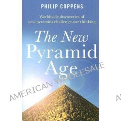 The New Pyramid Age, Worldwide Discoveries of New Pyramids Challenge Our Thinking by Phillip Coppens, 9781846940460.