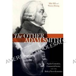 The Other Adam Smith, Popular Contention, Commercial Society, and the Birth of Necro-Economics by Mike Hill, 9780804792943.