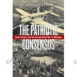The Patriotic Consensus, Unity, Morale, and the Second World War in Winnipeg by Jody Perrun, 9780887557491.