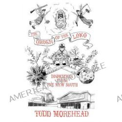 The Order of the Loko, Dispatches from the New South, Selected Nonfiction Vol. 1 by Todd Morehead, 9781461185451.