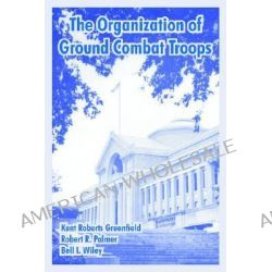 The Organization of Ground Combat Troops by Professor Kent Roberts Greenfield, 9781410220325.