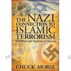 The Nazi Connection to Islamic Terrorism, Adolf Hitler and Haj Amin Al-Husseini by Chuck Morse, 9781935071037.
