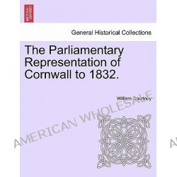 The Parliamentary Representation of Cornwall to 1832. by William Courtney, 9781241558741.