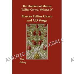 The Orations of Marcus Tullius Cicero, Volume IV by Marcus Tullius Cicero, 9781406846027.