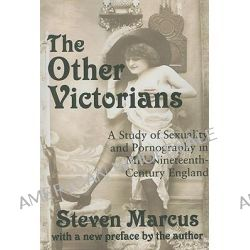 The Other Victorians, A Study of Sexuality and Pornography in Mid-nineteenth-century England by Steven Marcus, 9781412808194.