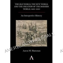 The Old World, the New World, and the Creation of the Modern World, 1400-1650, An Interpretive History by Aaron M. Shatzman, 9780857283283.